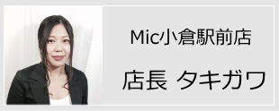 Mic小倉駅前店店長タキガワ